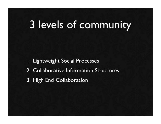 3 levels of community  1. Lightweight Social Processes 2. Collaborative Information Structures 3. High End Collaboration