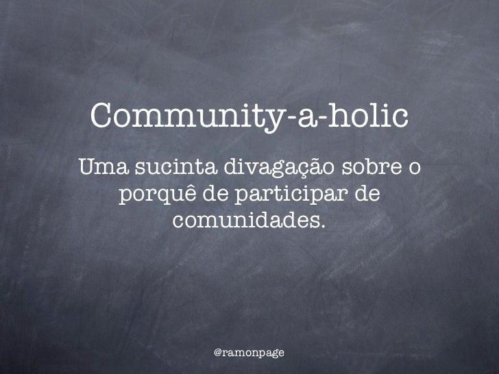 Community-a-holicUma sucinta divagação sobre o  porquê de participar de       comunidades.           @ramonpage