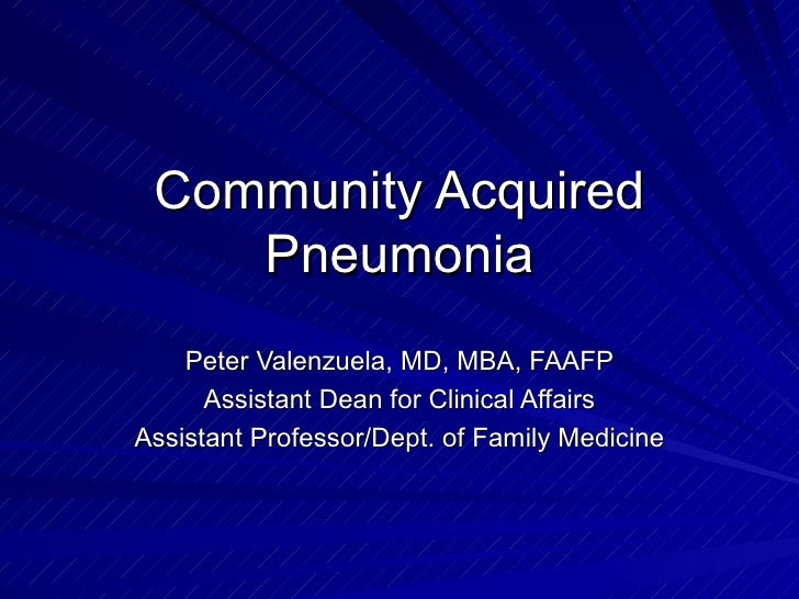 Community Acquired Pneumonia Peter Valenzuela, MD, MBA, FAAFP Assistant Dean for Clinical Affairs Assistant Professor/Dept...
