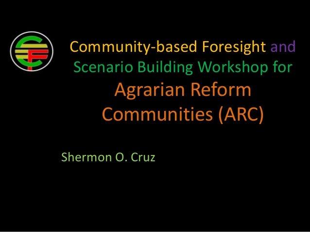 Community-based Foresight andScenario Building Workshop forAgrarian ReformCommunities (ARC)Shermon O. Cruz