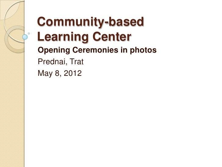 Community-basedLearning CenterOpening Ceremonies in photosPrednai, TratMay 8, 2012