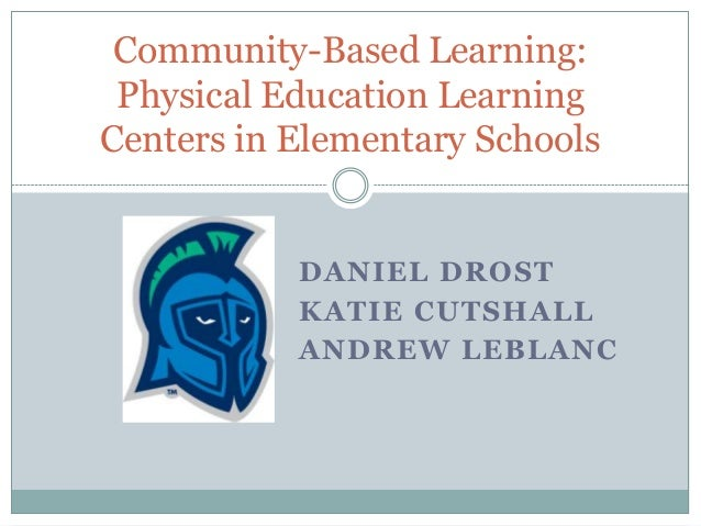 Community-Based Learning: Physical Education Learning Centers in Elementary Schools  DANIEL DROST KATIE CUTSHALL ANDREW LE...