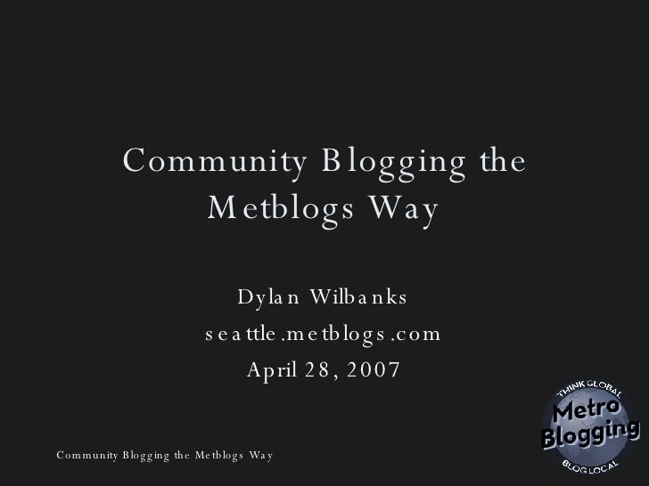 Community Blogging the Metblogs Way Dylan Wilbanks seattle.metblogs.com April 28, 2007