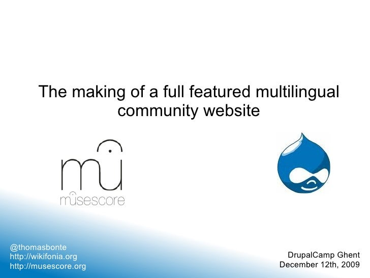 The making of a full featured multilingual community website @thomasbonte http://wikifonia.org http://musescore.org Drupal...