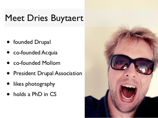 Meet Dries Buytaert•   founded Drupal•   co-founded Acquia•   co-founded Mollom•   President Drupal Association•   likes p...