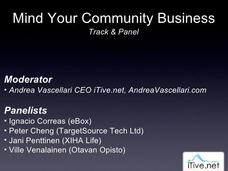 Mind Your Community Business Track & Panel <ul><li>Moderator </li></ul><ul><li>Andrea Vascellari CEO iTive.net, AndreaVasc...