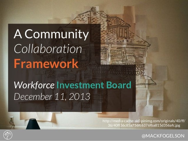 A Community Collaboration Framework Workforce Investment Board December 11, 2013 http://media-cache-ak0.pinimg.com/origina...