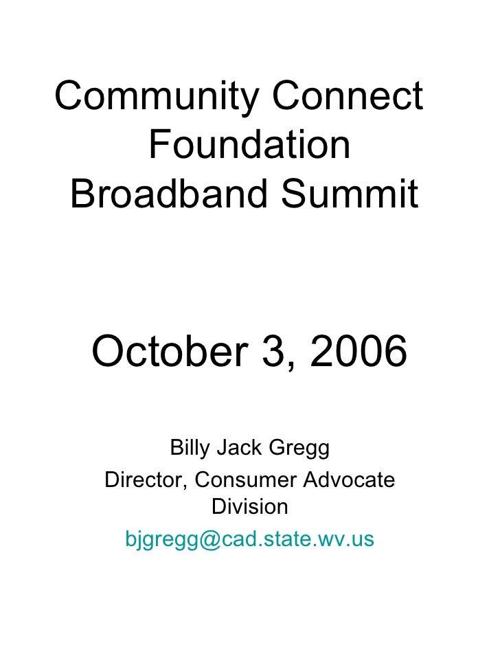 Community Connect  Foundation Broadband Summit  October 3, 2006 Billy Jack Gregg Director, Consumer Advocate Division [ema...