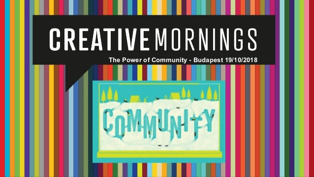 The Power of Community - Creative Mornings - Budapest 19th October 2018