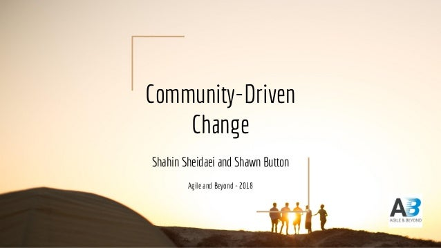 Community-Driven Change Shahin Sheidaei and Shawn Button Agile and Beyond - 2018