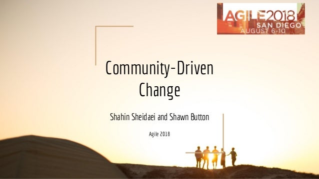 Community-Driven Change Shahin Sheidaei and Shawn Button Agile 2018