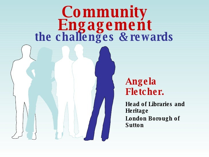 Community Engagement the challenges & rewards Angela Fletcher. Head of Libraries and Heritage London Borough of Sutton  
