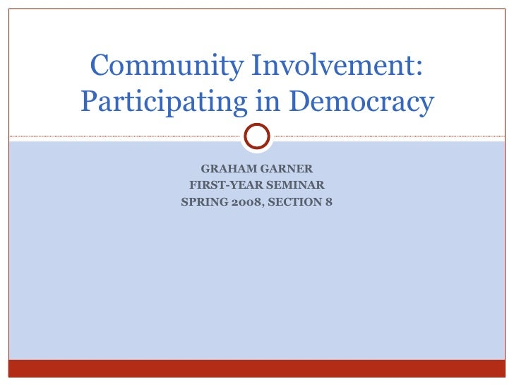 GRAHAM GARNER FIRST-YEAR SEMINAR SPRING 2008, SECTION 8 Community Involvement: Participating in Democracy