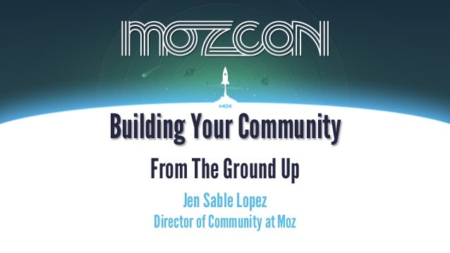 Jen Sable Lopez Building Your Community From The Ground Up Director of Community at Moz