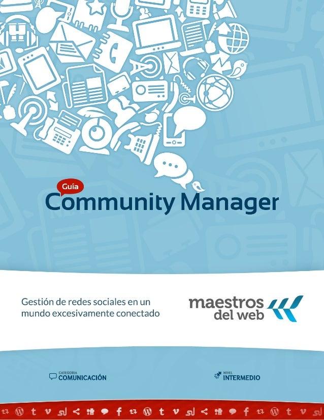 2GUÍA COMMUNITY MANAGER SOBRE LA GUÍA GUÍA COMMUNITY MANAGER Gestión de redes sociales en un mundo excesivamente conectado...