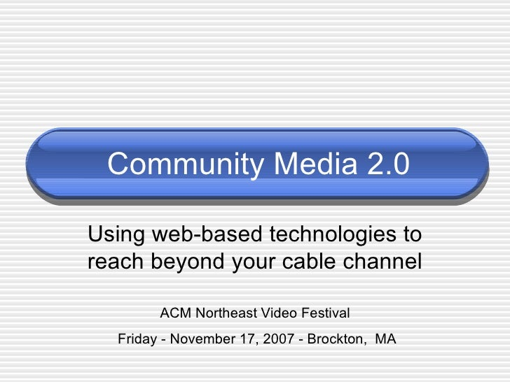 Community Media 2.0 Using web-based technologies to reach beyond your cable channel ACM Northeast Video Festival  Friday -...