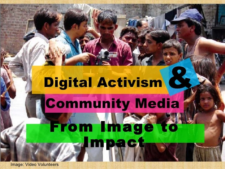 Digital Activism Community Media & From Image to Impact Image: Video Volunteers