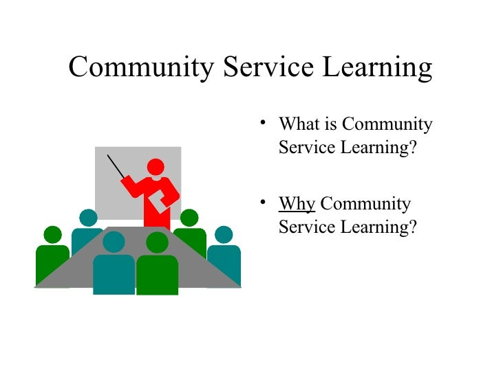 Community Service Learning <ul><li>What is Community Service Learning? </li></ul><ul><li>Why  Community Service Learning? ...
