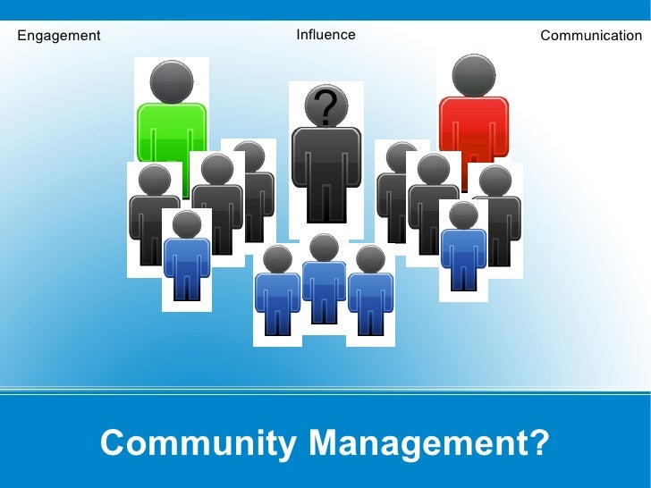 Engagement        Influence   Communication                         ?              Community Management?