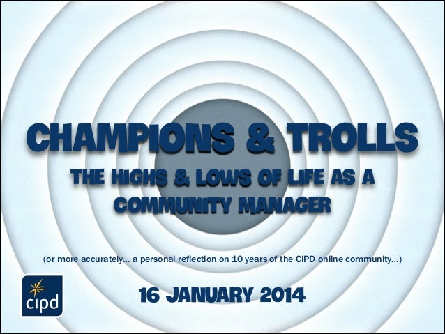 champions & trolls the highs & lows of life as a Community manager (or more accurately… a personal reflection on 10 years ...