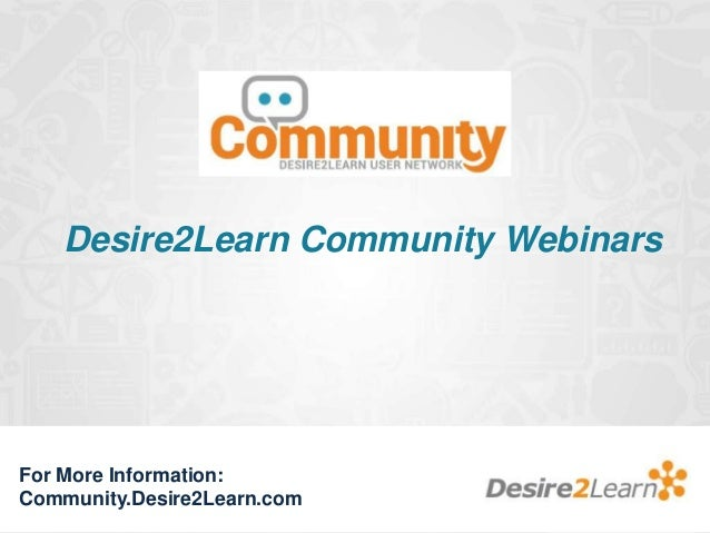 Desire2Learn Community Webinars  For More Information: Community.Desire2Learn.com