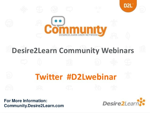 Desire2Learn Community Webinars  Twitter #D2Lwebinar For More Information: Community.Desire2Learn.com
