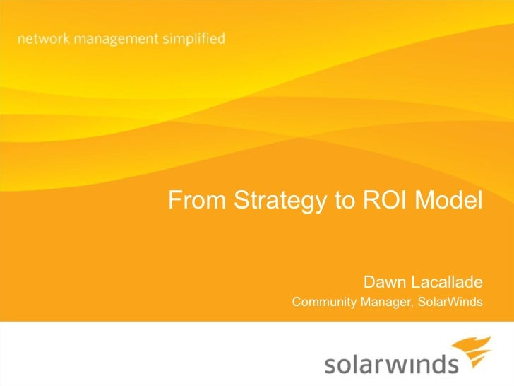 From Strategy to ROI Model Dawn Lacallade Community Manager, SolarWinds