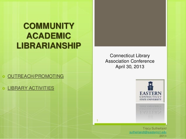 1  Tracy Sutherland  sutherlandt@easternct.edu  2013  COMMUNITY  ACADEMIC  LIBRARIANSHIP   OUTREACH/PROMOTING   LIBRARY ...