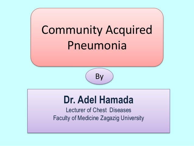 Community Acquired Pneumonia By Dr. Adel Hamada Lecturer of Chest Diseases Faculty of Medicine Zagazig University