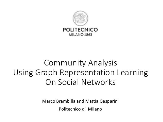 Community Analysis Using Graph Representation Learning On Social Networks Marco Brambilla and Mattia Gasparini Politecnico...