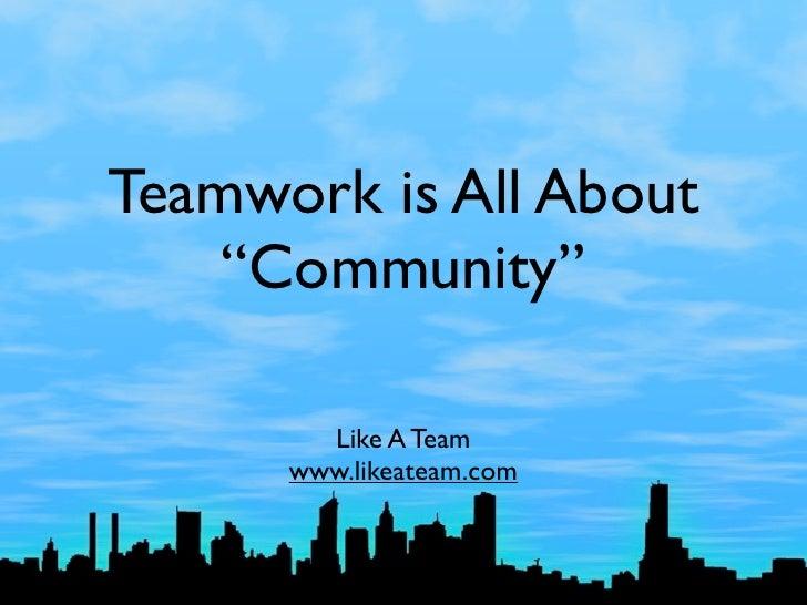 "Teamwork is All About     ""Community""          Like A Team       www.likeateam.com"