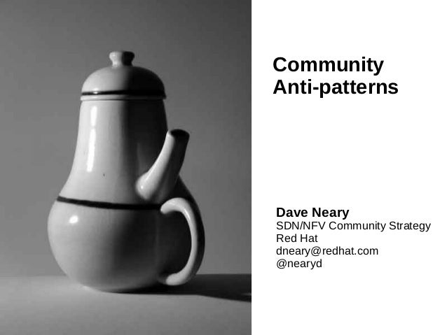 Community Anti-patterns Dave Neary SDN/NFV Community Strategy Red Hat dneary@redhat.com @nearyd
