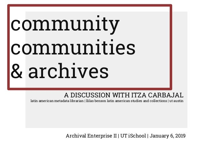community communities & archives A DISCUSSION WITH ITZA CARBAJAL latin american metadata librarian | llilas benson latin a...