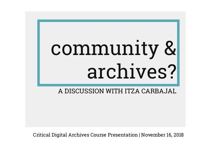 community & archives? A DISCUSSION WITH ITZA CARBAJAL Critical Digital Archives Course Presentation | November 16, 2018