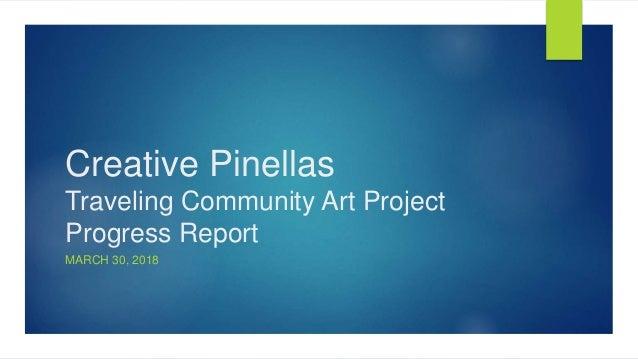 Creative Pinellas Traveling Community Art Project Progress Report MARCH 30, 2018