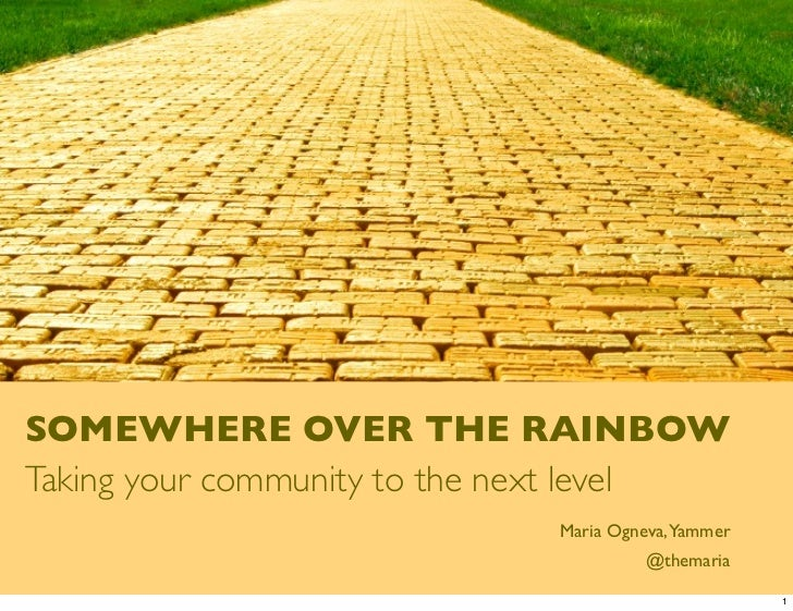 SOMEWHERE OVER THE RAINBOWTaking your community to the next level                             Maria Ogneva,Yammer         ...