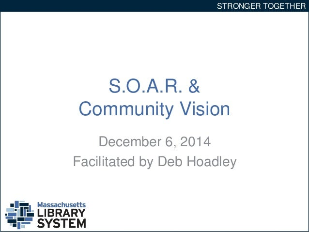 STRONGER TOGETHER  S.O.A.R. &  Community Vision  December 6, 2014  Facilitated by Deb Hoadley