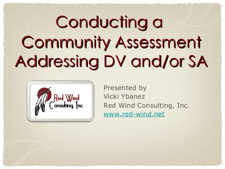 Conducting a  Community Assessment Addressing DV and/or SA Presented by  Vicki Ybanez Red Wind Consulting, Inc.  www.red-w...