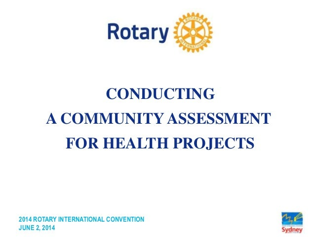 2014 ROTARY INTERNATIONAL CONVENTION JUNE 2, 2014 CONDUCTING A COMMUNITY ASSESSMENT FOR HEALTH PROJECTS