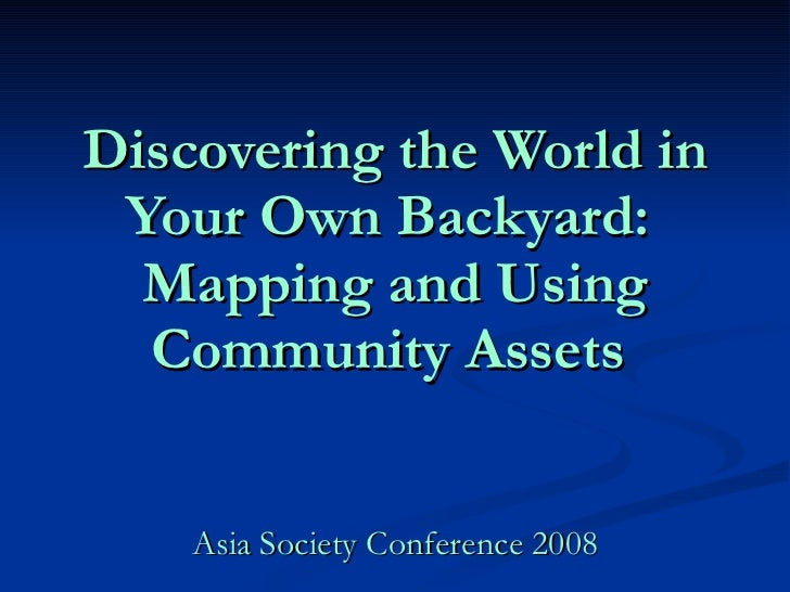 Discovering the World in Your Own Backyard:  Mapping and Using Community Assets   Asia Society Conference 2008
