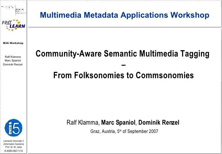 Community-Aware Semantic Multimedia Tagging  – From Folksonomies to Commsonomies Ralf Klamma,  Marc Spaniol ,  Dominik Ren...