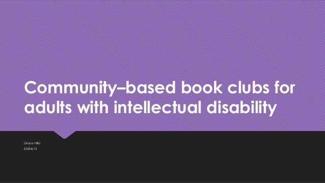 Community–based book clubs for adults with intellectual disability Grace Hillis 05/04/13