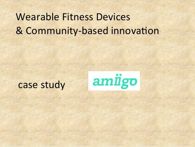 Wearable	   Fitness	   Devices	   	    &	   Community-­‐based	   innova8on	    	    	    	    	   case	   study