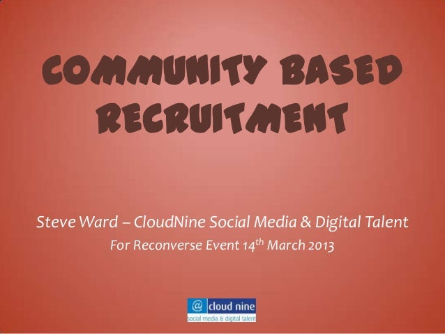 COMMUNITY BASED  RECRUITMENTSteve Ward – CloudNine Social Media & Digital Talent          For Reconverse Event 14th March ...