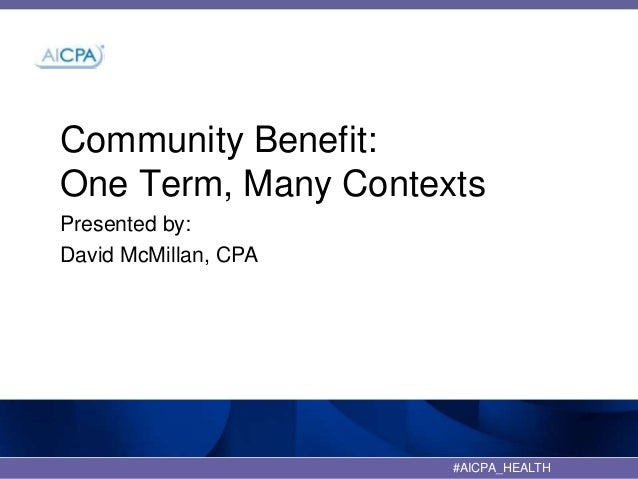 Community Benefit: One Term, Many Contexts Presented by: David McMillan, CPA  #AICPA_HEALTH  1