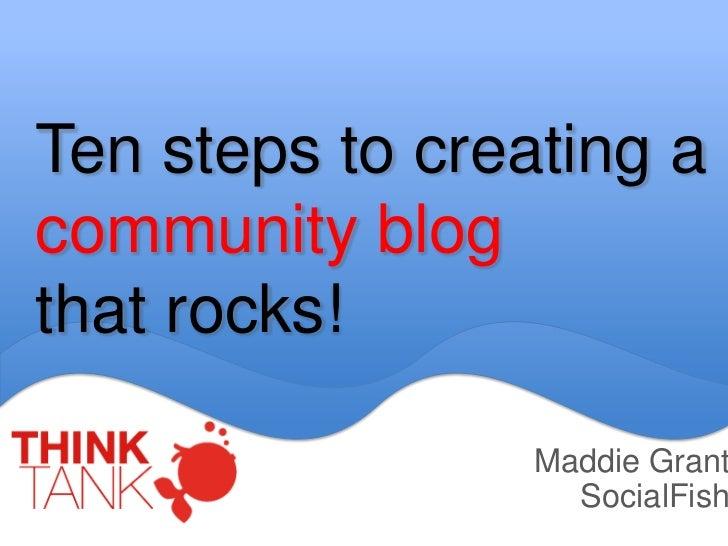 Ten steps to creating acommunity blogthat rocks!                 Maddie Grant                   SocialFish