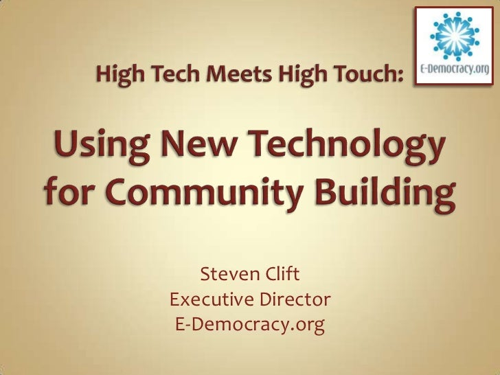 High Tech Meets High Touch: Using New Technology for Community Building<br />Steven Clift<br />Executive Director<br />E-D...