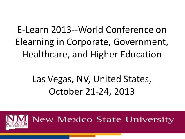 E-Learn 2013--World Conference on Elearning in Corporate, Government, Healthcare, and Higher Education  Las Vegas, NV, Uni...