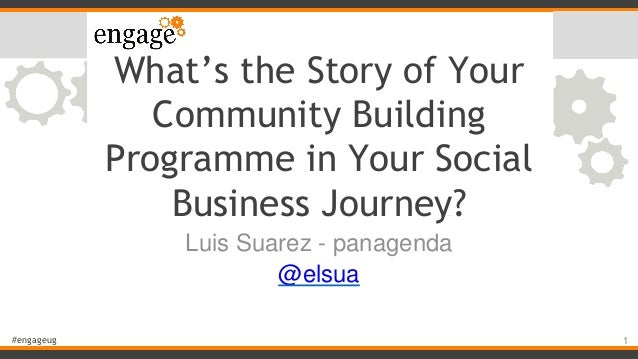 #engageug What's the Story of Your Community Building Programme in Your Social Business Journey? Luis Suarez - panagenda @...