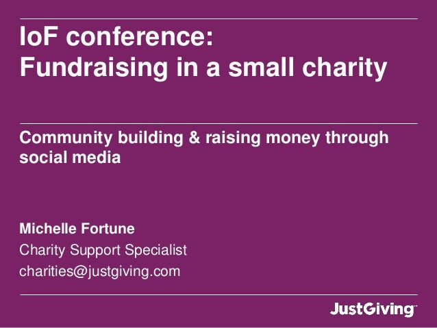 IoF conference:Fundraising in a small charityCommunity building & raising money throughsocial mediaMichelle FortuneCharity...